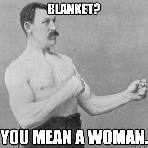 Blanket? You mean a woman. - Blanket? You mean a woman.  Misc