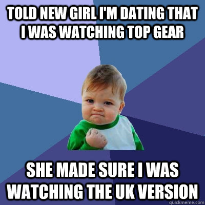Told new girl I'm dating that I was watching Top Gear She made sure I was watching the UK version - Told new girl I'm dating that I was watching Top Gear She made sure I was watching the UK version  Success Kid