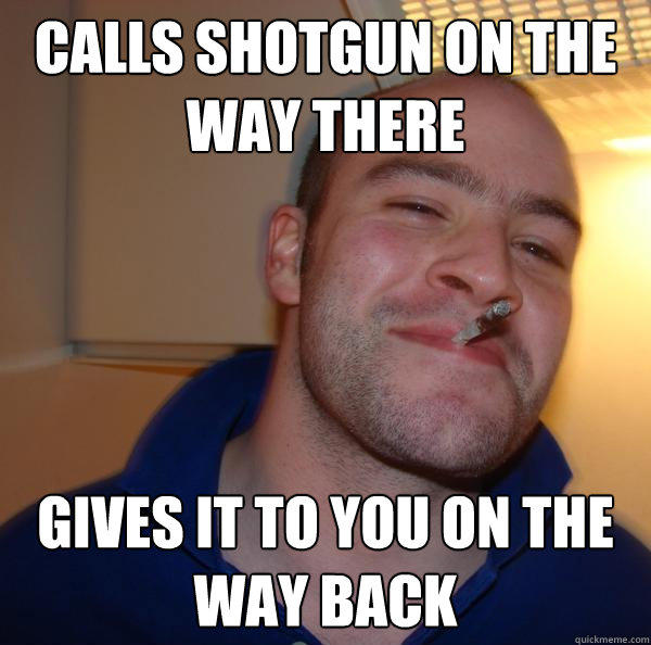 Calls shotgun on the way there gives it to you on the way back - Calls shotgun on the way there gives it to you on the way back  Good Guy Greg