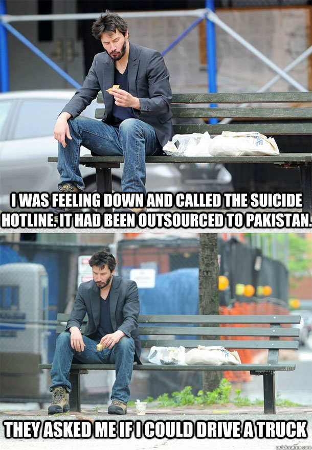 I was feeling down and called the suicide hotline. It had been outsourced to pakistan. they asked me if I could drive a truck - I was feeling down and called the suicide hotline. It had been outsourced to pakistan. they asked me if I could drive a truck  Sad Keanu
