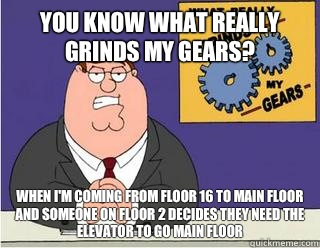 You Know What really grinds my gears? When I'm coming from floor 16 to MAIN FLOOR and someone on floor 2 decides they need the elevator to go MAIN FLOOR - You Know What really grinds my gears? When I'm coming from floor 16 to MAIN FLOOR and someone on floor 2 decides they need the elevator to go MAIN FLOOR  Grinds my gears