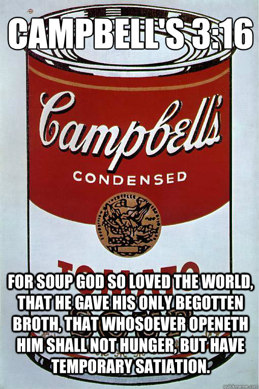 Campbell's 3:16  For Soup God so loved the world, that he gave his only begotten broth, that whosoever openeth him shall not hunger, but have temporary satiation.