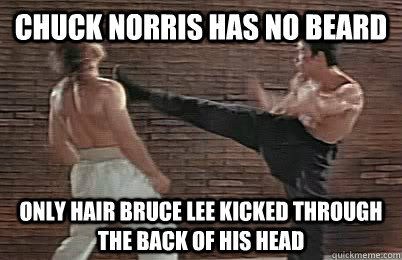 Chuck Norris has no beard only hair Bruce Lee kicked through the back of his head