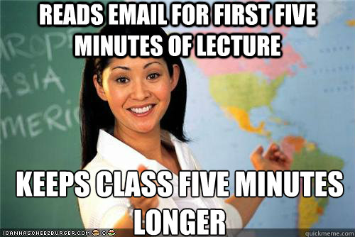 Reads email for first five minutes of lecture keeps class five minutes longer