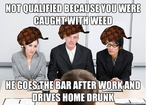 Not qualified because you were caught with weed He goes the bar after work and drives home drunk  Scumbag Employer
