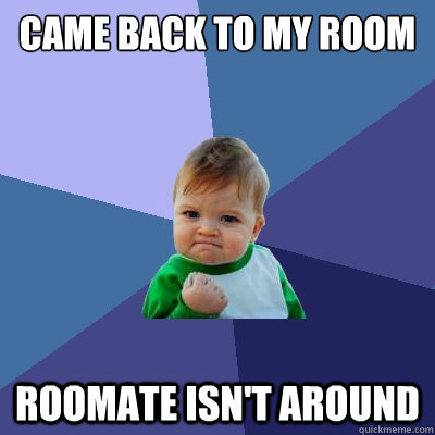 Came back to my room roomate isn't around - Came back to my room roomate isn't around  Success Kid