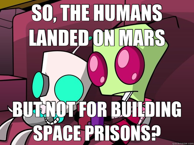 SO THE HUMANS LANDED ON MARS BUT NOT FOR BUILDING SPACE PRISONS