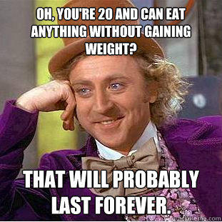 Oh, you're 20 and can eat anything without gaining weight? That will probably last forever. - Oh, you're 20 and can eat anything without gaining weight? That will probably last forever.  Condescending Wonka