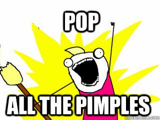 Pop all the pimples - Pop all the pimples  All The Things