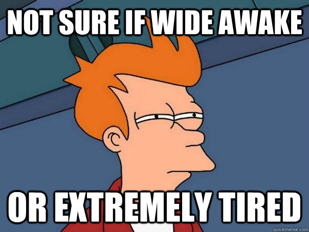 Not Sure If Wide Awake Or Extremely Tired