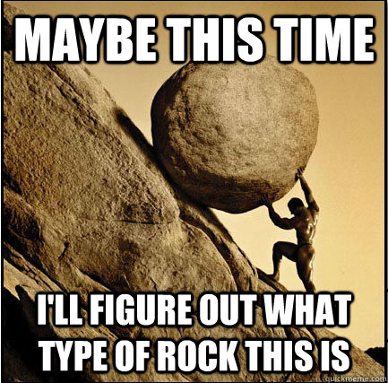 Maybe this time I'll figure out what type of rock this is  This Time Sisyphus
