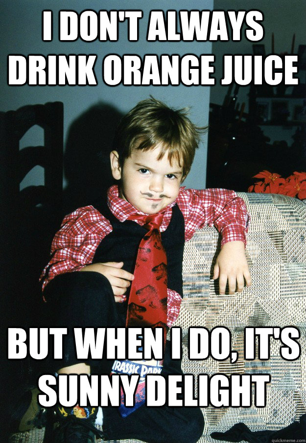 I don't always drink Orange Juice But when I do, it's Sunny Delight - I don't always drink Orange Juice But when I do, it's Sunny Delight  Most Interesting Kid in the World