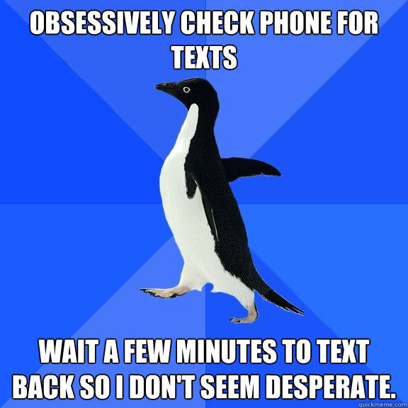 Obsessively check phone for texts Wait a few minutes to text back so I don't seem desperate. - Obsessively check phone for texts Wait a few minutes to text back so I don't seem desperate.  Socially Awkward Penguin