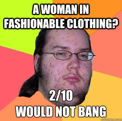 a woman in fashionable clothing? 2/10  would not bang - a woman in fashionable clothing? 2/10  would not bang  Butthurt Dweller