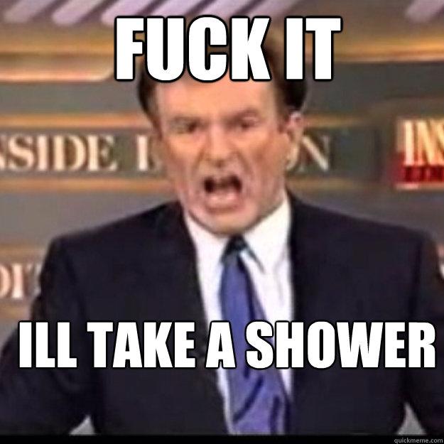 FUCK IT Ill take a shower