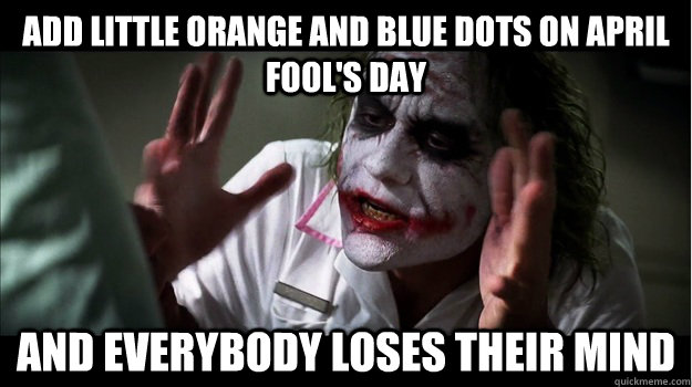 Add little orange and blue dots on April Fool's Day AND EVERYBODY LOSES THeir mind - Add little orange and blue dots on April Fool's Day AND EVERYBODY LOSES THeir mind  Joker Mind Loss