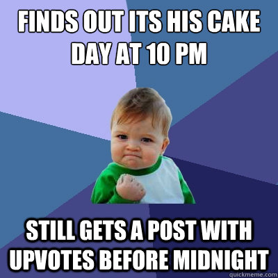 Finds out its his cake day at 10 PM still gets a post with upvotes before midnight - Finds out its his cake day at 10 PM still gets a post with upvotes before midnight  Success Kid