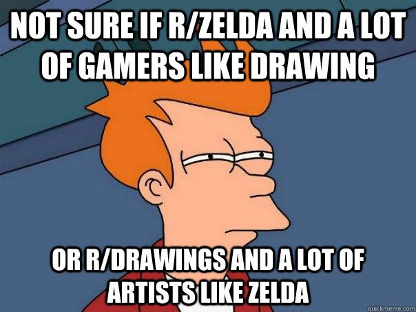 Not sure if r/zelda and a lot of gamers like drawing Or r/drawings and a lot of artists like zelda  Futurama Fry