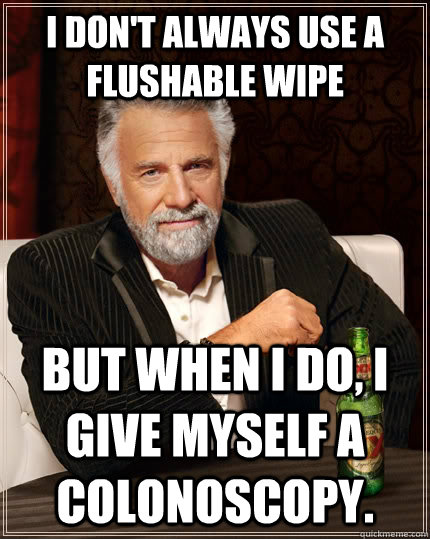 I don't always use a flushable wipe but when I do, i give myself a colonoscopy. - I don't always use a flushable wipe but when I do, i give myself a colonoscopy.  The Most Interesting Man In The World