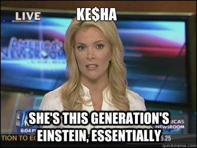 Ke$ha She's this generation's Einstein, essentially  Megyn Kelly