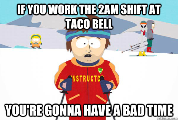 If you work the 2am shift at    taco bell You're gonna have a bad time - If you work the 2am shift at    taco bell You're gonna have a bad time  Super Cool Ski Instructor