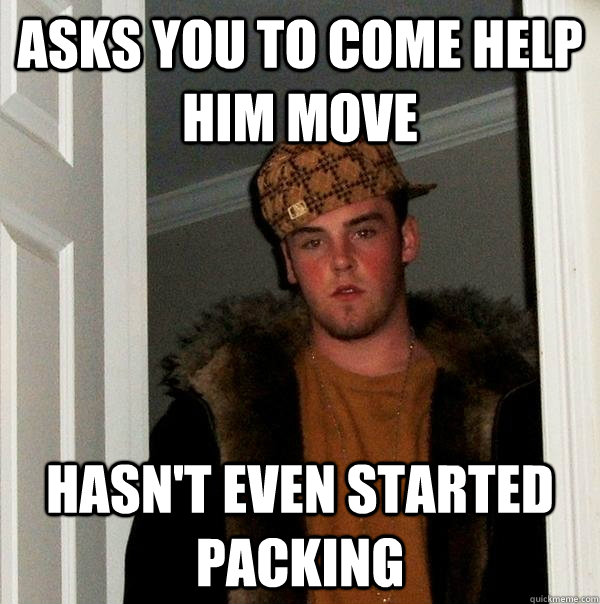 asks you to come help him move hasn't even started packing - asks you to come help him move hasn't even started packing  Scumbag Steve