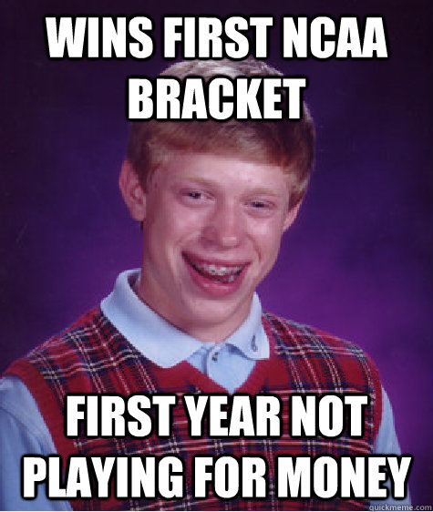 Wins first NCAA BRacket First year not playing for money - Wins first NCAA BRacket First year not playing for money  Bad Luck Brian