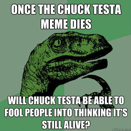Once the Chuck Testa meme dies will chuck testa be able to fool people into thinking it's still alive? - Once the Chuck Testa meme dies will chuck testa be able to fool people into thinking it's still alive?  Philosoraptor