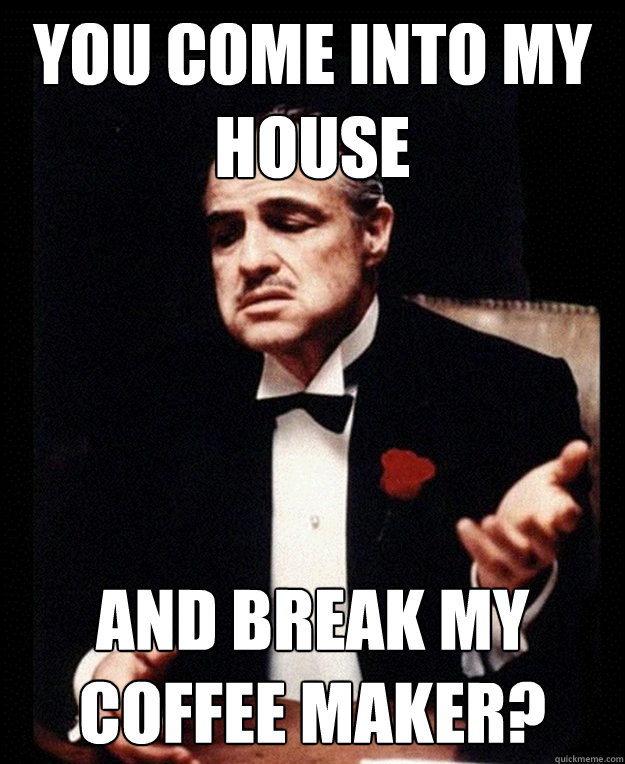 Coffee Maker Broke Meme : you come into my house and break my coffee maker? - Incredulous Godfather - quickmeme