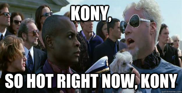 Kony, so hot right now, kony
