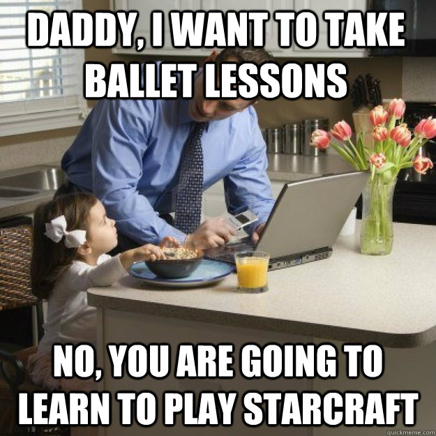 Daddy, I want to take ballet lessons no, you are going to learn to play starcraft