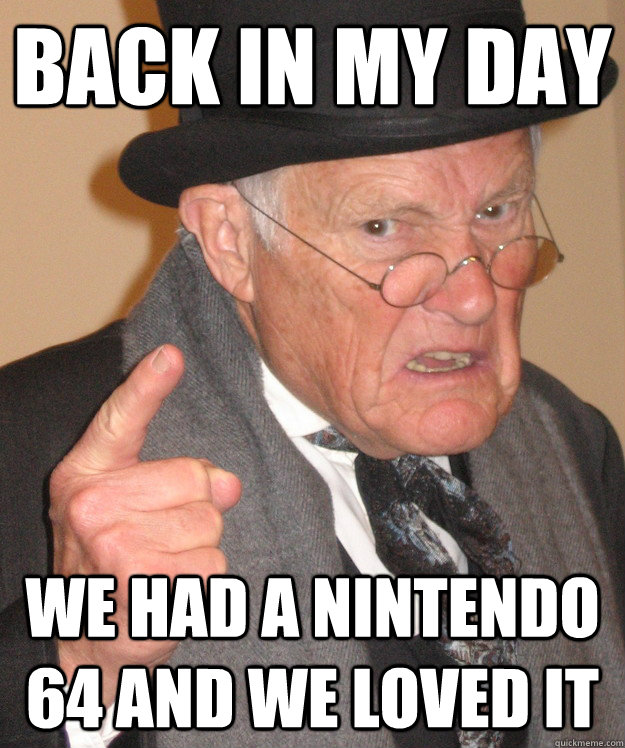 back in my day We had a nintendo 64 and we loved it - back in my day We had a nintendo 64 and we loved it  back in my day