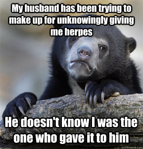 My husband has been trying to make up for unknowingly giving me herpes He doesn't know I was the one who gave it to him - My husband has been trying to make up for unknowingly giving me herpes He doesn't know I was the one who gave it to him  Confession Bear