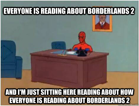 and i'm just sitting here reading about how everyone is reading about borderlands 2 everyone is reading about borderlands 2