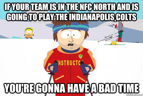 If your team is in the nfc north and is going to play the indianapolis colts You're gonna have a bad time - If your team is in the nfc north and is going to play the indianapolis colts You're gonna have a bad time  Super Cool Ski Instructor