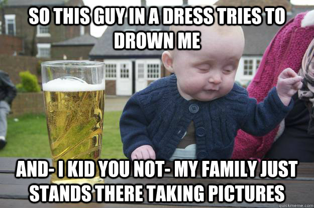 so this guy in a dress tries to drown me and- i kid you not- my family just stands there taking pictures - so this guy in a dress tries to drown me and- i kid you not- my family just stands there taking pictures  Misc