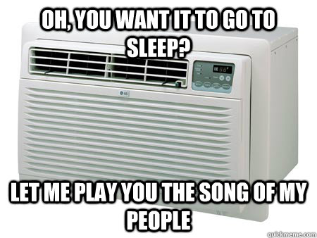 Oh, you want it to go to sleep? Let me play you the song of my people - Oh, you want it to go to sleep? Let me play you the song of my people  Scumbag Air Conditioner