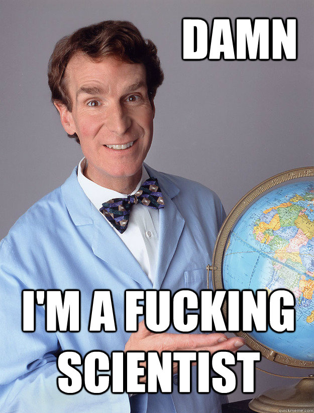 damn i'm a fucking scientist