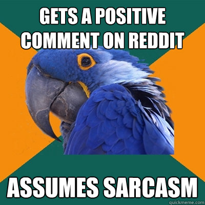 gets a positive comment on reddit assumes sarcasm - gets a positive comment on reddit assumes sarcasm  Paranoid Parrot