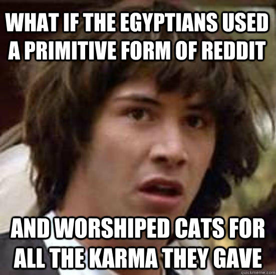 what if the Egyptians used a primitive form of reddit and worshiped cats for all the karma they gave - what if the Egyptians used a primitive form of reddit and worshiped cats for all the karma they gave  conspiracy keanu