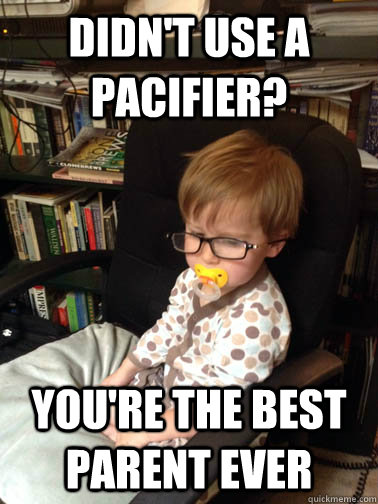 didn't use a pacifier? You're the best parent ever - didn't use a pacifier? You're the best parent ever  Ironic Baby