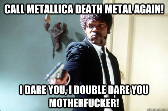 Call Metallica death metal again! i dare you, i double dare you motherfucker!