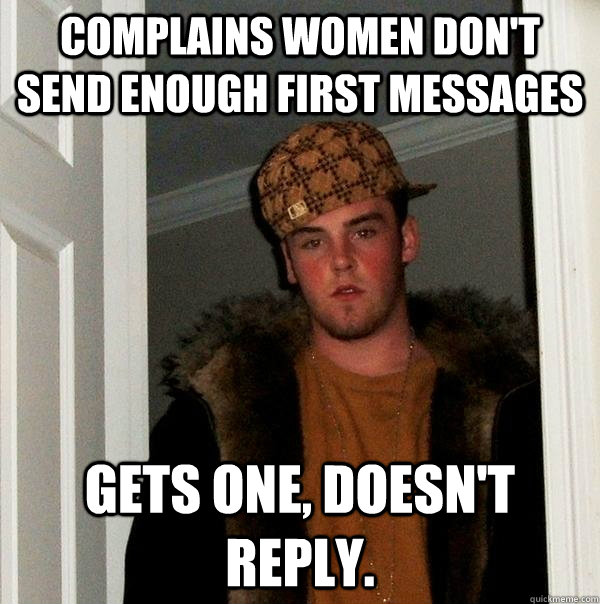 Complains women don't send enough first messages gets one, doesn't reply. - Complains women don't send enough first messages gets one, doesn't reply.  Scumbag Steve