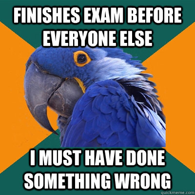 Finishes exam before everyone else I must have done something wrong - Finishes exam before everyone else I must have done something wrong  Paranoid Parrot
