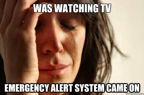 Was watching tv emergency alert system came on  First World Problems