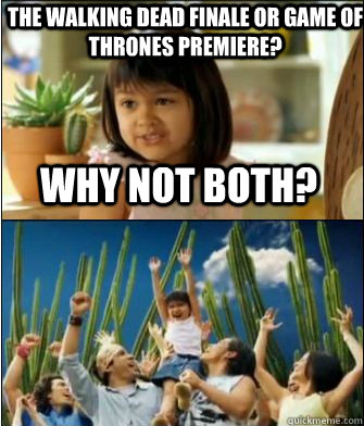 Why not both? The Walking Dead finale or Game of Thrones premiere?  Why not both