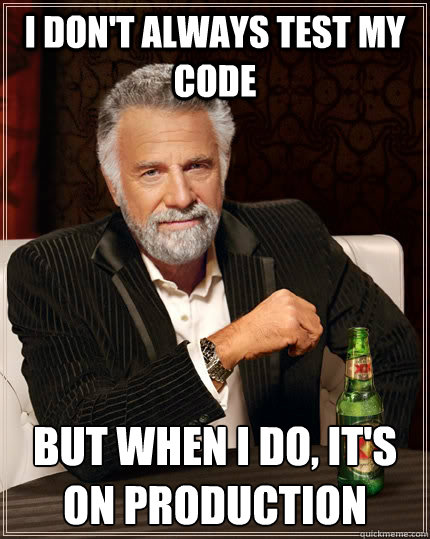 I don't always test my code but when I do, it's on production - I don't always test my code but when I do, it's on production  The Most Interesting Man In The World