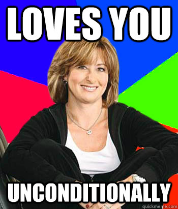 Loves you unconditionally - Loves you unconditionally  Sheltering Suburban Mom