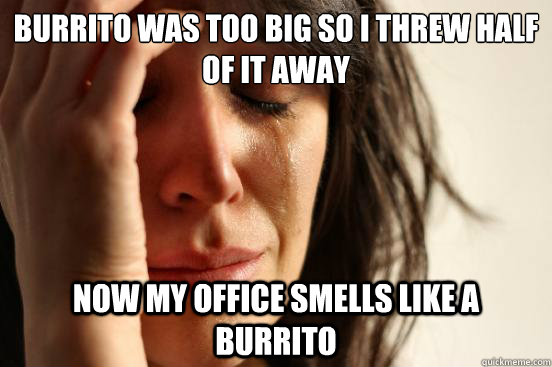 Burrito was too big so I threw half of it away now my office smells like a burrito - Burrito was too big so I threw half of it away now my office smells like a burrito  First World Problems