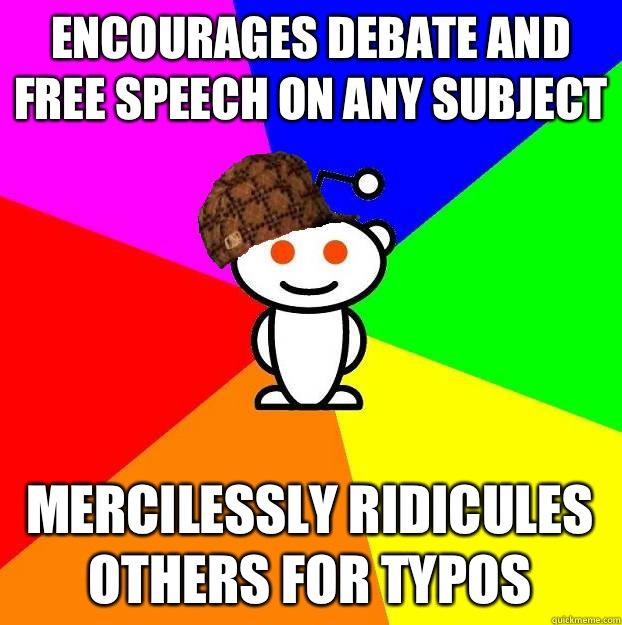Encourages debate and free speech on any subject Mercilessly ridicules others for typos  - Encourages debate and free speech on any subject Mercilessly ridicules others for typos   Scumbag Redditor